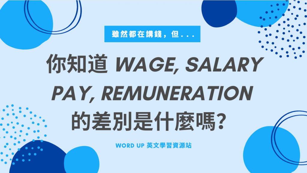 你知道 wage、salary、pay、remuneration 的差別是什麼嗎?