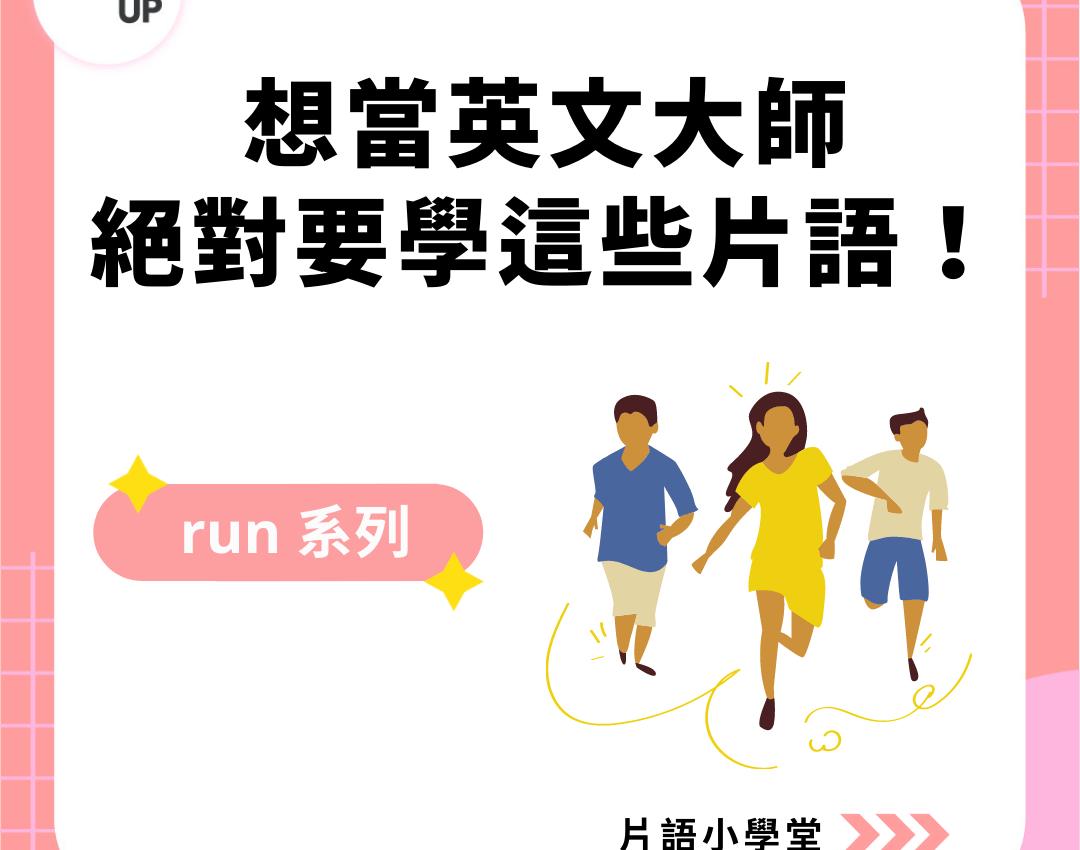 片語整理:想當英文大師 絕對要學這些片語 – run 系列