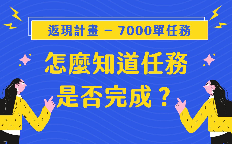 「返現計畫 – 7000單任務」怎麼知道任務是否完成?